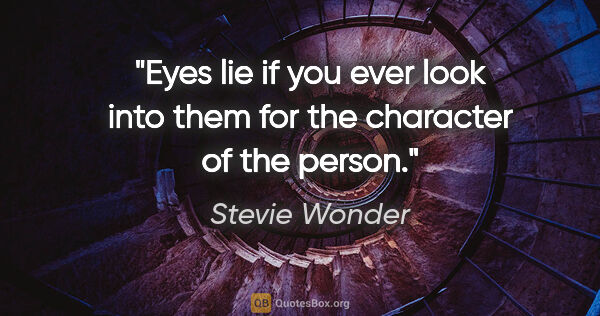 "Stevie Wonder quote: ""Eyes lie if you ever look into them for the character of the..."""