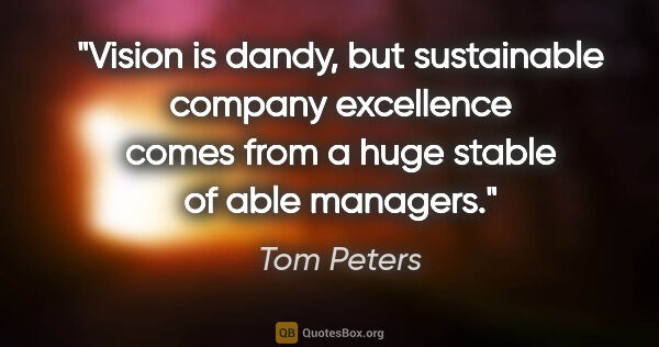 "Tom Peters quote: ""Vision is dandy, but sustainable company excellence comes from..."""