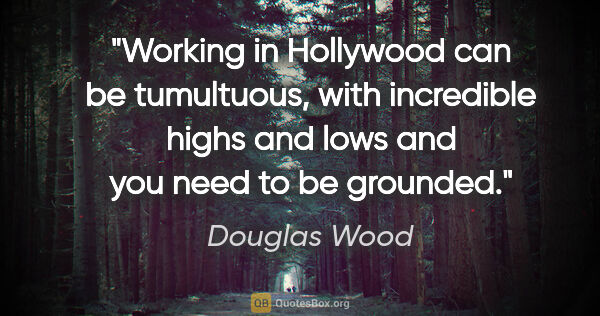 "Douglas Wood quote: ""Working in Hollywood can be tumultuous, with incredible highs..."""