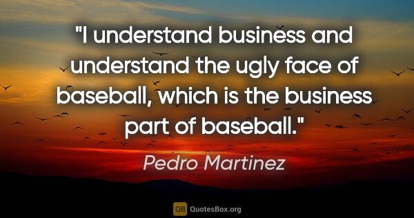 "Pedro Martinez quote: ""I understand business and understand the ugly face of..."""