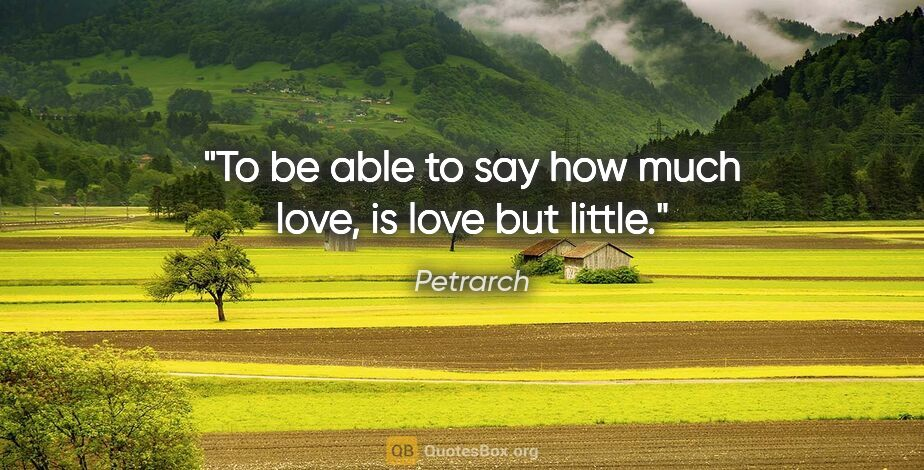 """Petrarch quote: """"To be able to say how much love, is love but little."""""""