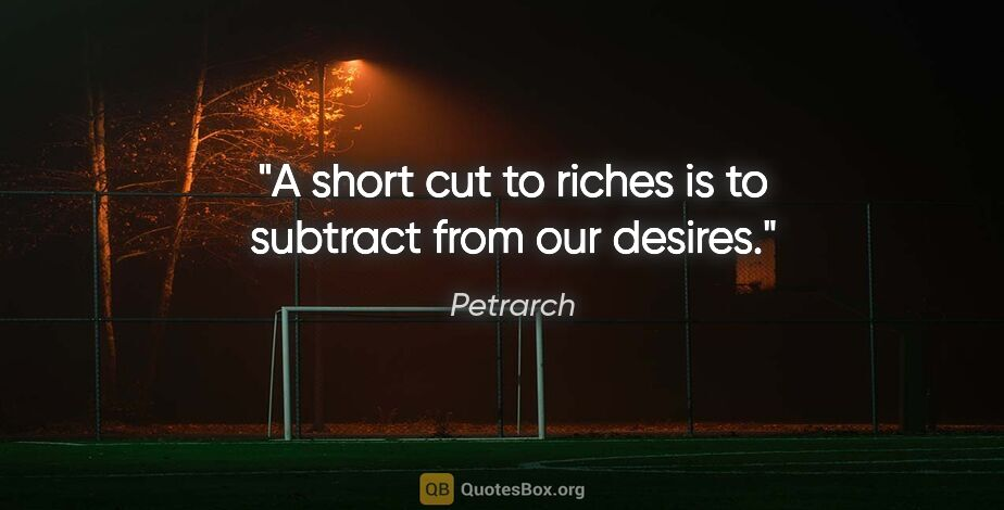 """Petrarch quote: """"A short cut to riches is to subtract from our desires."""""""