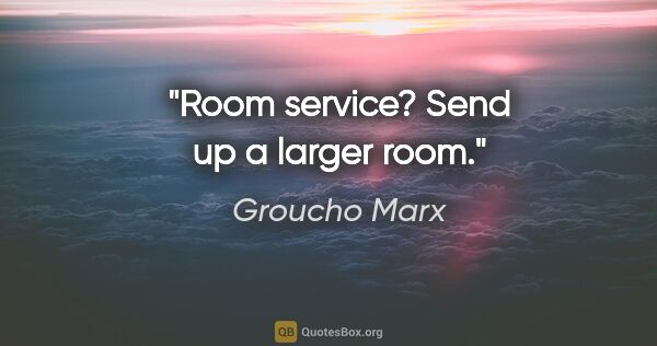 "Groucho Marx quote: ""Room service? Send up a larger room."""
