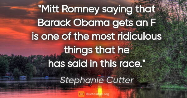 "Stephanie Cutter quote: ""Mitt Romney saying that Barack Obama gets an F is one of the..."""