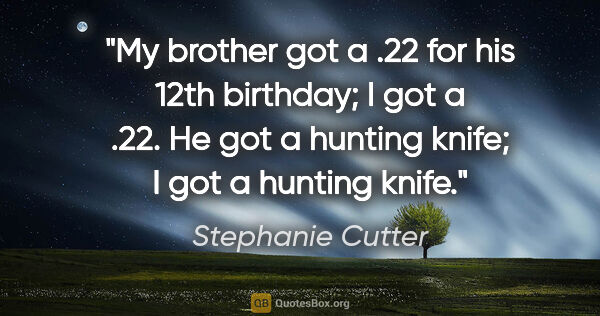 "Stephanie Cutter quote: ""My brother got a .22 for his 12th birthday; I got a .22. He..."""