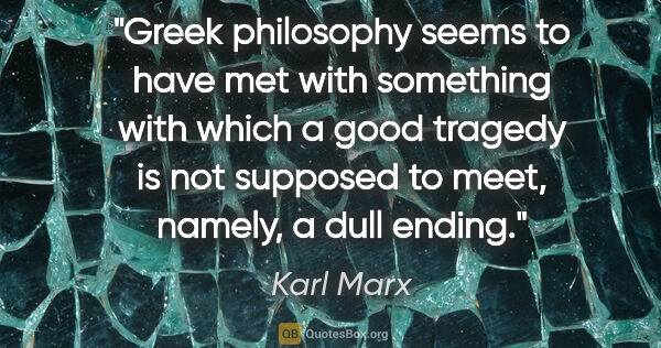 "Karl Marx quote: ""Greek philosophy seems to have met with something with which a..."""