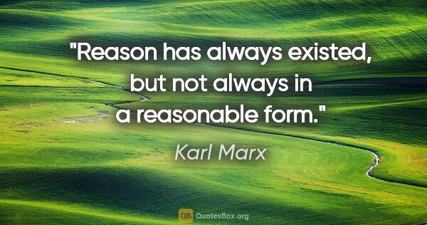 "Karl Marx quote: ""Reason has always existed, but not always in a reasonable form."""