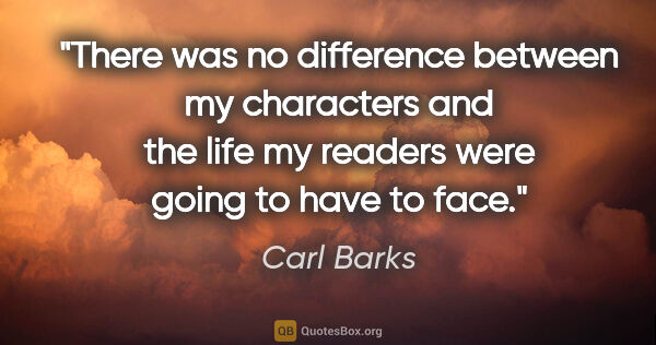 "Carl Barks quote: ""There was no difference between my characters and the life my..."""