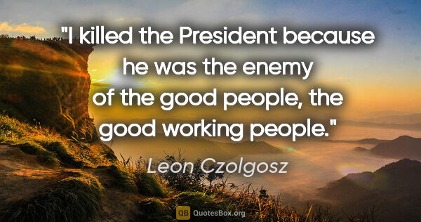 "Leon Czolgosz quote: ""I killed the President because he was the enemy of the good..."""