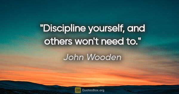 "John Wooden quote: ""Discipline yourself, and others won't need to."""