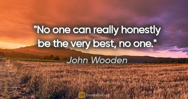 "John Wooden quote: ""No one can really honestly be the very best, no one."""