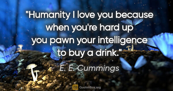 "E. E. Cummings quote: ""Humanity I love you because when you're hard up you pawn your..."""