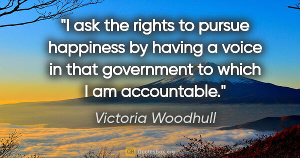 "Victoria Woodhull quote: ""I ask the rights to pursue happiness by having a voice in that..."""