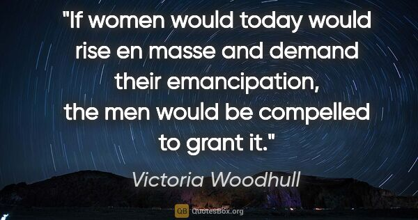 "Victoria Woodhull quote: ""If women would today would rise en masse and demand their..."""