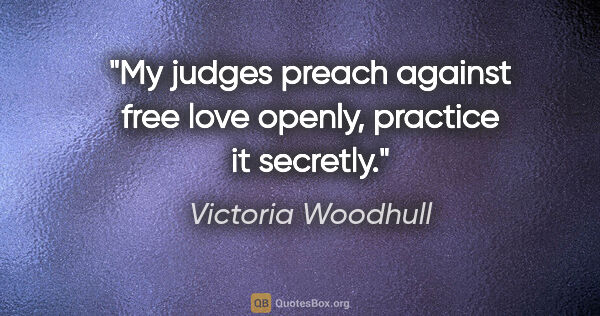 "Victoria Woodhull quote: ""My judges preach against free love openly, practice it secretly."""