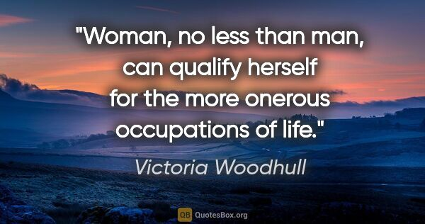 "Victoria Woodhull quote: ""Woman, no less than man, can qualify herself for the more..."""