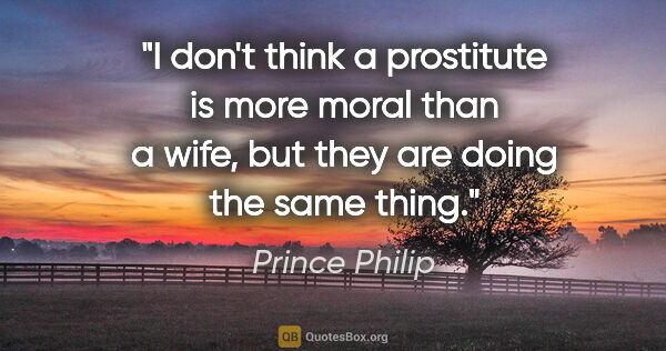 "Prince Philip quote: ""I don't think a prostitute is more moral than a wife, but they..."""