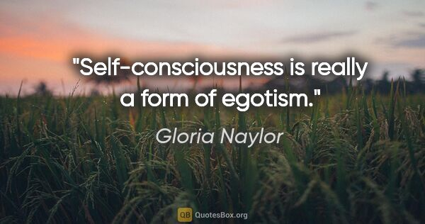 "Gloria Naylor quote: ""Self-consciousness is really a form of egotism."""