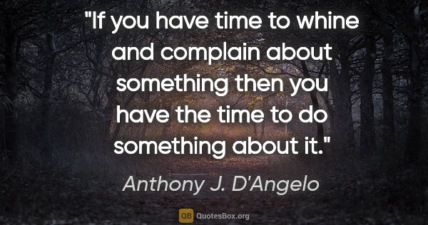 "Anthony J. D'Angelo quote: ""If you have time to whine and complain about something then..."""