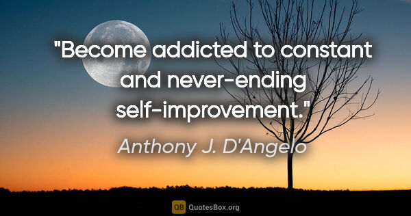 "Anthony J. D'Angelo quote: ""Become addicted to constant and never-ending self-improvement."""
