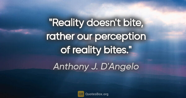 "Anthony J. D'Angelo quote: ""Reality doesn't bite, rather our perception of reality bites."""