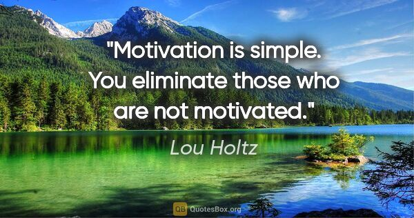 "Lou Holtz quote: ""Motivation is simple. You eliminate those who are not motivated."""