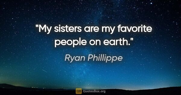 "Ryan Phillippe quote: ""My sisters are my favorite people on earth."""