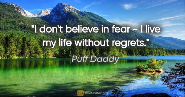 "Puff Daddy quote: ""I don't believe in fear - I live my life without regrets."""
