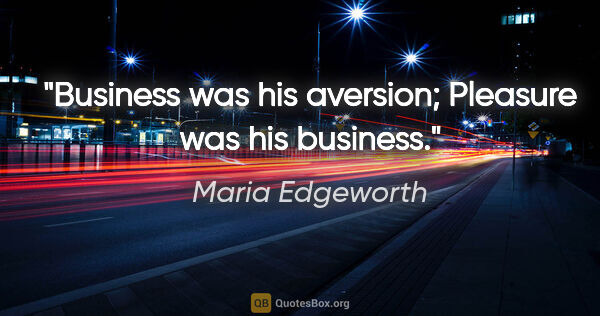 "Maria Edgeworth quote: ""Business was his aversion; Pleasure was his business."""