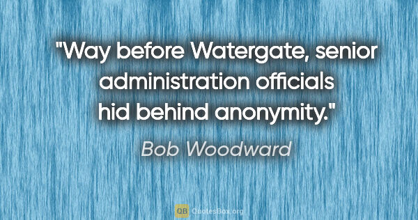 "Bob Woodward quote: ""Way before Watergate, senior administration officials hid..."""