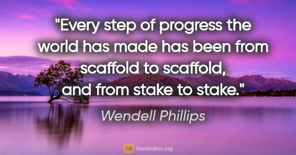 "Wendell Phillips quote: ""Every step of progress the world has made has been from..."""