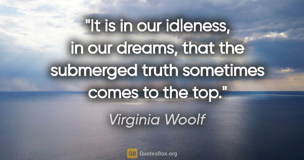 "Virginia Woolf quote: ""It is in our idleness, in our dreams, that the submerged truth..."""