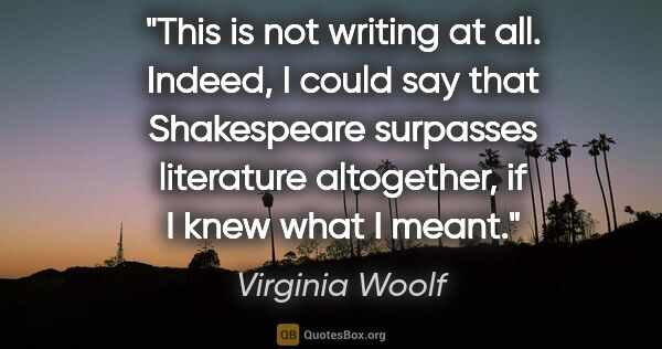 "Virginia Woolf quote: ""This is not writing at all. Indeed, I could say that..."""
