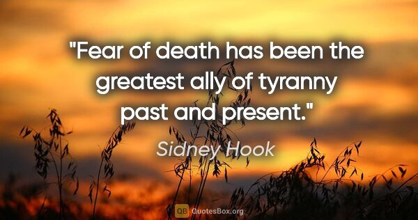 "Sidney Hook quote: ""Fear of death has been the greatest ally of tyranny past and..."""