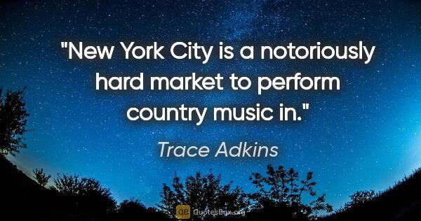 "Trace Adkins quote: ""New York City is a notoriously hard market to perform country..."""