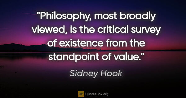 "Sidney Hook quote: ""Philosophy, most broadly viewed, is the critical survey of..."""