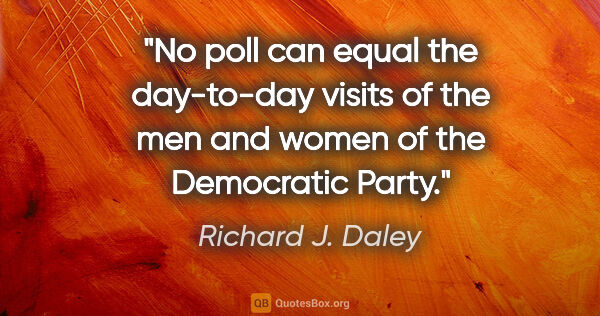 "Richard J. Daley quote: ""No poll can equal the day-to-day visits of the men and women..."""