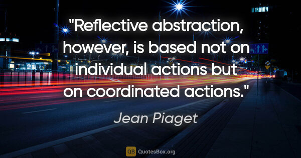"Jean Piaget quote: ""Reflective abstraction, however, is based not on individual..."""