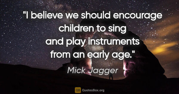 "Mick Jagger quote: ""I believe we should encourage children to sing and play..."""