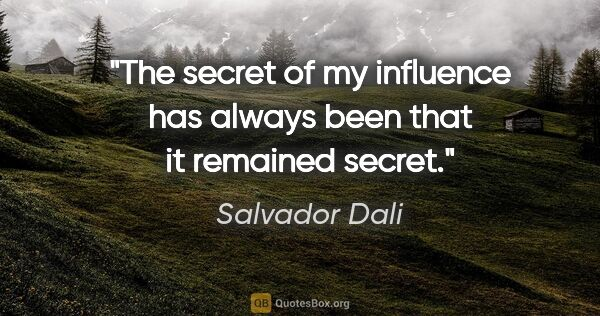 "Salvador Dali quote: ""The secret of my influence has always been that it remained..."""