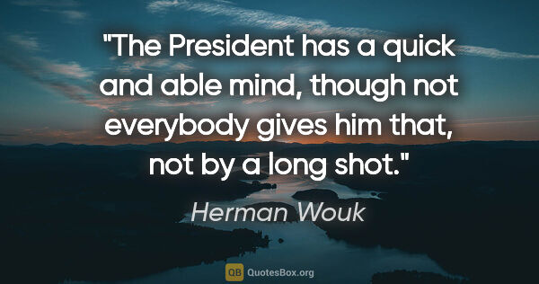 "Herman Wouk quote: ""The President has a quick and able mind, though not everybody..."""
