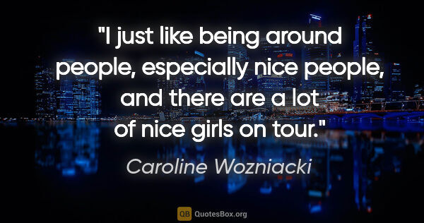 "Caroline Wozniacki quote: ""I just like being around people, especially nice people, and..."""