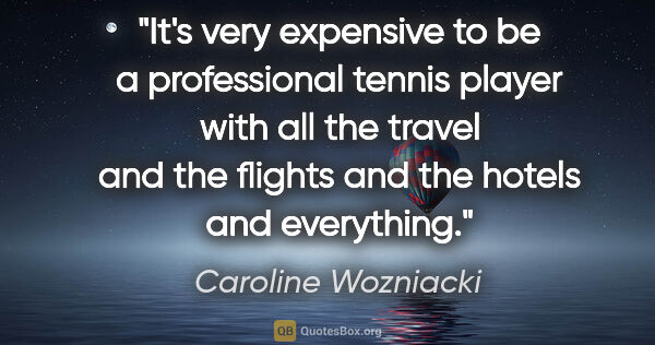 "Caroline Wozniacki quote: ""It's very expensive to be a professional tennis player with..."""