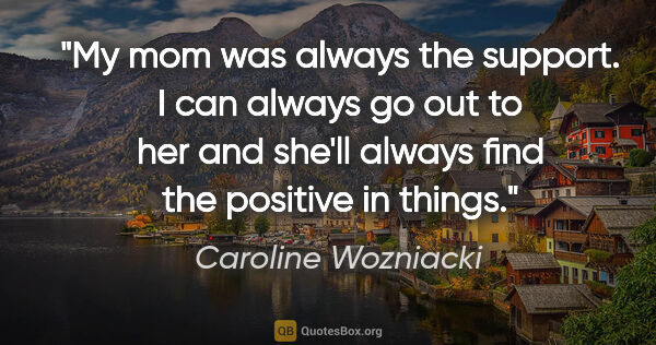 "Caroline Wozniacki quote: ""My mom was always the support. I can always go out to her and..."""