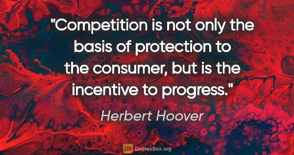 "Herbert Hoover quote: ""Competition is not only the basis of protection to the..."""