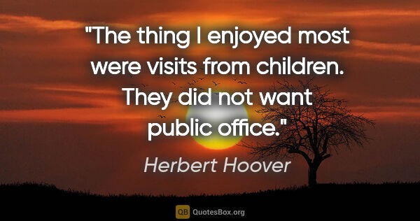 "Herbert Hoover quote: ""The thing I enjoyed most were visits from children. They did..."""