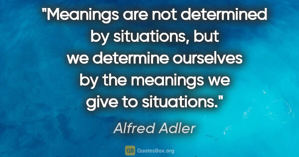 "Alfred Adler quote: ""Meanings are not determined by situations, but we determine..."""
