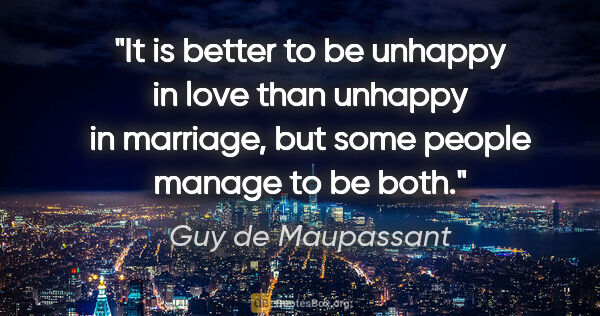 "Guy de Maupassant quote: ""It is better to be unhappy in love than unhappy in marriage,..."""