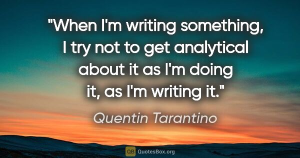 "Quentin Tarantino quote: ""When I'm writing something, I try not to get analytical about..."""