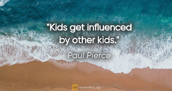 "Paul Pierce quote: ""Kids get influenced by other kids."""